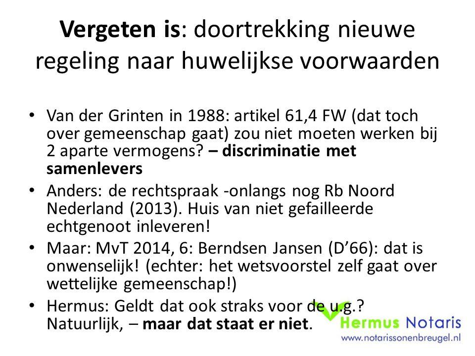 Vergeten is: doortrekking nieuwe regeling naar huwelijkse voorwaarden Van der Grinten in 1988: artikel 61,4 FW (dat toch over gemeenschap gaat) zou niet moeten werken bij 2 aparte vermogens.