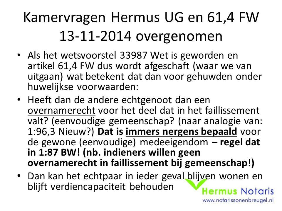 Kamervragen Hermus UG en 61,4 FW 13-11-2014 overgenomen Als het wetsvoorstel 33987 Wet is geworden en artikel 61,4 FW dus wordt afgeschaft (waar we van uitgaan) wat betekent dat dan voor gehuwden onder huwelijkse voorwaarden: Heeft dan de andere echtgenoot dan een overnamerecht voor het deel dat in het faillissement valt.