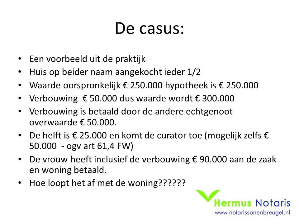 De casus: Een voorbeeld uit de praktijk Huis op beider naam aangekocht ieder 1/2 Waarde oorspronkelijk € 250.000 hypotheek is € 250.000 Verbouwing € 50.000 dus waarde wordt € 300.000 Verbouwing is betaald door de andere echtgenoot overwaarde € 50.000.