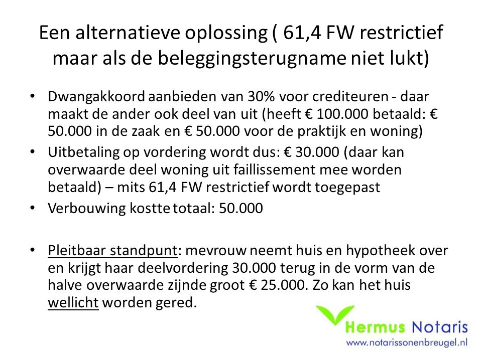 Een alternatieve oplossing ( 61,4 FW restrictief maar als de beleggingsterugname niet lukt) Dwangakkoord aanbieden van 30% voor crediteuren - daar maakt de ander ook deel van uit (heeft € 100.000 betaald: € 50.000 in de zaak en € 50.000 voor de praktijk en woning) Uitbetaling op vordering wordt dus: € 30.000 (daar kan overwaarde deel woning uit faillissement mee worden betaald) – mits 61,4 FW restrictief wordt toegepast Verbouwing kostte totaal: 50.000 Pleitbaar standpunt: mevrouw neemt huis en hypotheek over en krijgt haar deelvordering 30.000 terug in de vorm van de halve overwaarde zijnde groot € 25.000.