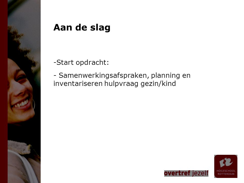 Aan de slag -Start opdracht: - Samenwerkingsafspraken, planning en inventariseren hulpvraag gezin/kind