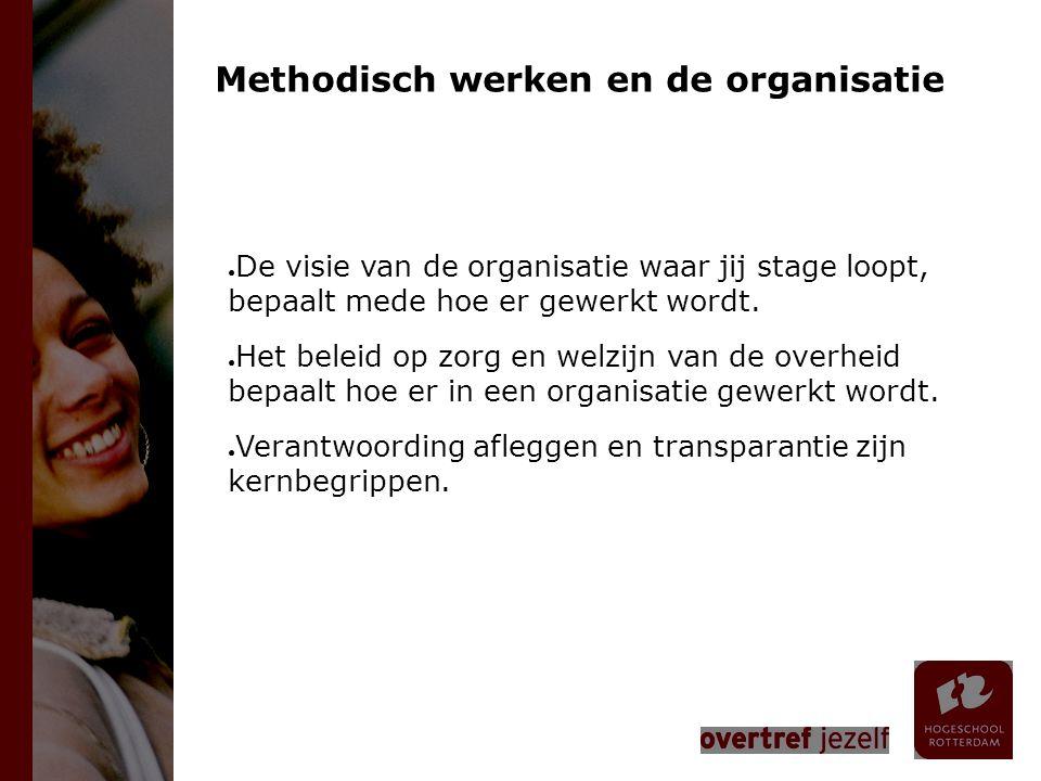 Methodisch werken en de organisatie ● De visie van de organisatie waar jij stage loopt, bepaalt mede hoe er gewerkt wordt. ● Het beleid op zorg en wel