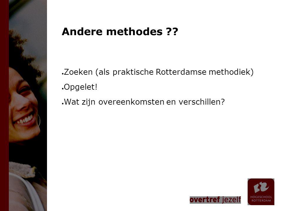 Andere methodes ?? ● Zoeken (als praktische Rotterdamse methodiek) ● Opgelet! ● Wat zijn overeenkomsten en verschillen?