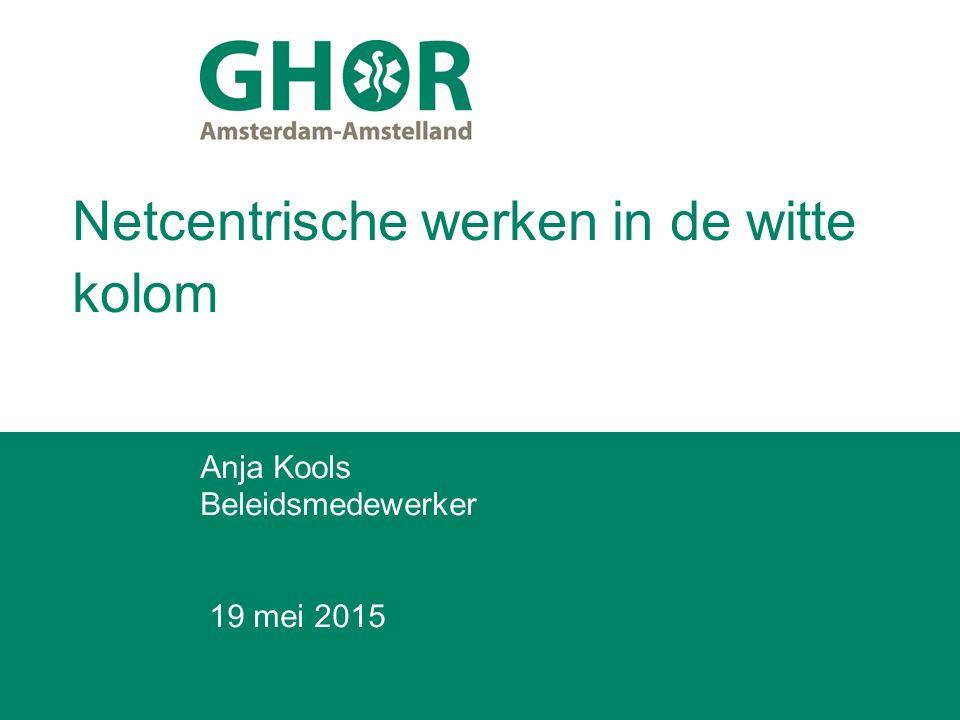 Netcentrische werken in de witte kolom Anja Kools Beleidsmedewerker 19 mei 2015