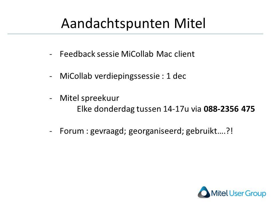 Aandachtspunten Mitel -Feedback sessie MiCollab Mac client -MiCollab verdiepingssessie : 1 dec -Mitel spreekuur Elke donderdag tussen 14-17u via 088-2356 475 -Forum : gevraagd; georganiseerd; gebruikt….?!