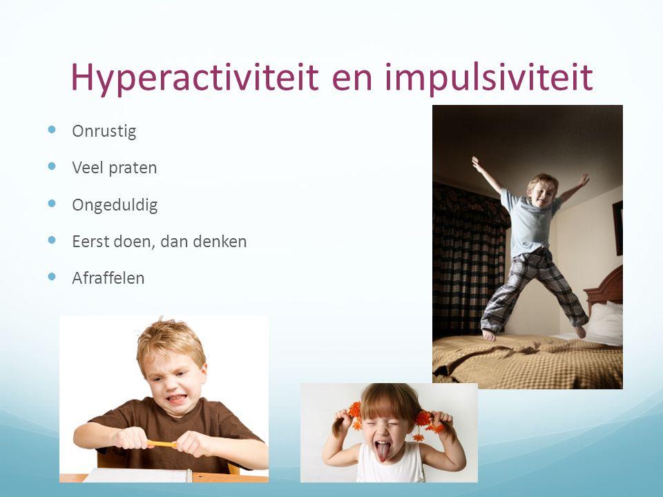 Hyperactiviteit en impulsiviteit Onrustig Veel praten Ongeduldig Eerst doen, dan denken Afraffelen