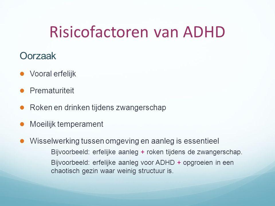 Risicofactoren van ADHD Oorzaak Vooral erfelijk Prematuriteit Roken en drinken tijdens zwangerschap Moeilijk temperament Wisselwerking tussen omgeving en aanleg is essentieel Bijvoorbeeld: erfelijke aanleg + roken tijdens de zwangerschap.