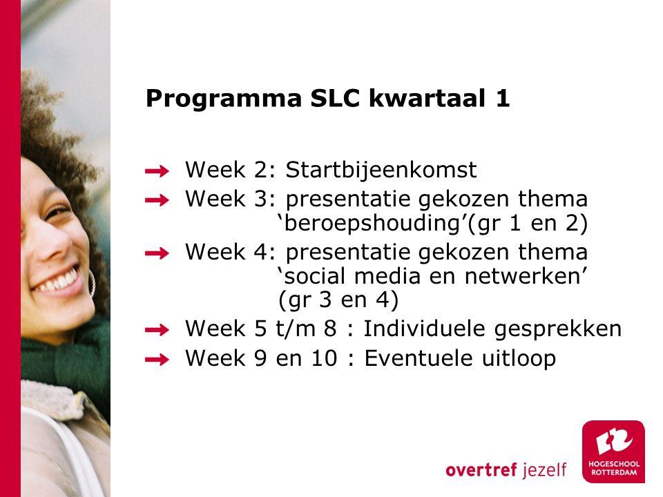 Programma SLC kwartaal 1 Week 2: Startbijeenkomst Week 3: presentatie gekozen thema 'beroepshouding'(gr 1 en 2) Week 4: presentatie gekozen thema 'social media en netwerken' (gr 3 en 4) Week 5 t/m 8 : Individuele gesprekken Week 9 en 10 : Eventuele uitloop