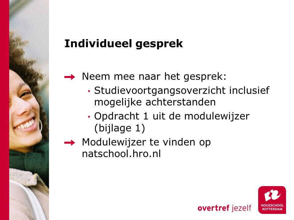 Individueel gesprek Neem mee naar het gesprek: Studievoortgangsoverzicht inclusief mogelijke achterstanden Opdracht 1 uit de modulewijzer (bijlage 1) Modulewijzer te vinden op natschool.hro.nl