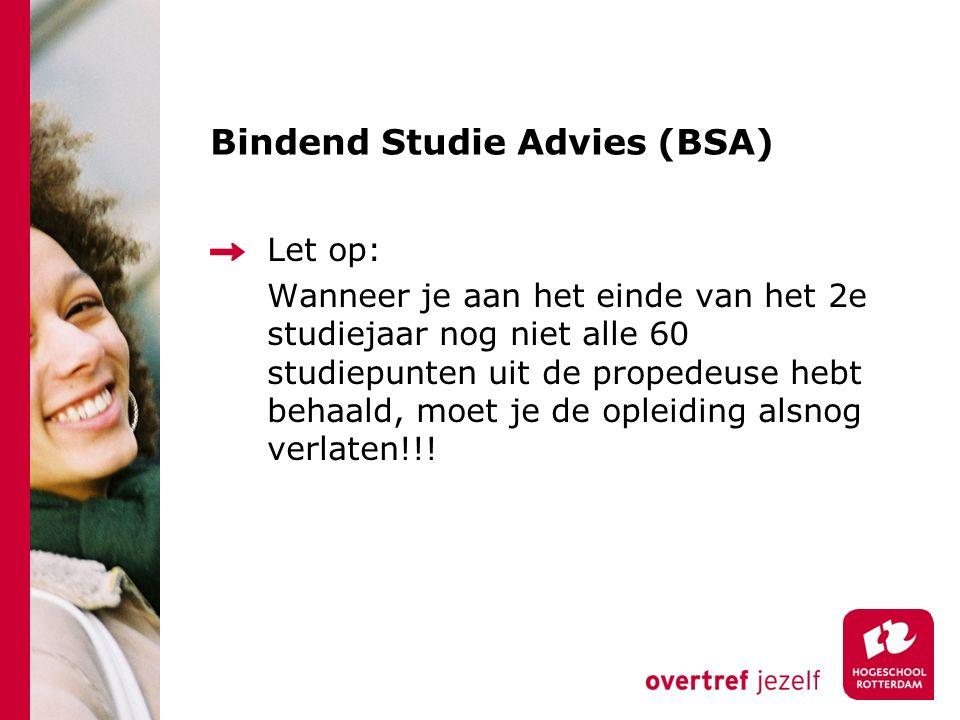 Bindend Studie Advies (BSA) Let op: Wanneer je aan het einde van het 2e studiejaar nog niet alle 60 studiepunten uit de propedeuse hebt behaald, moet je de opleiding alsnog verlaten!!!