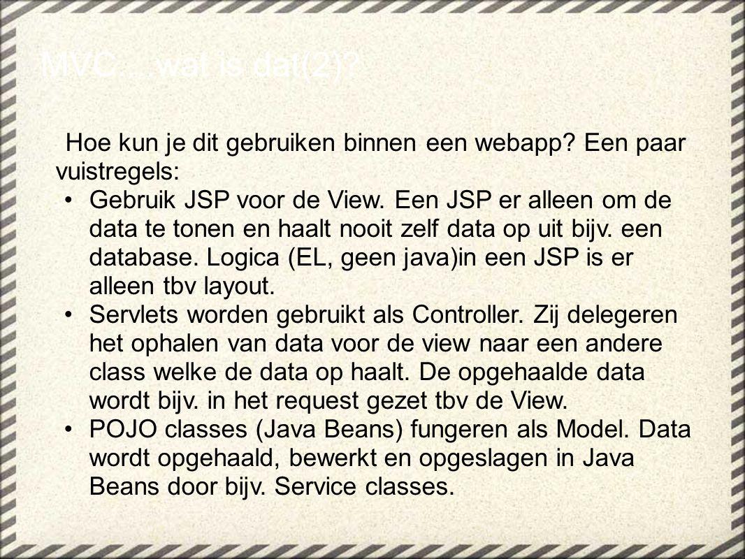 Hoe kun je dit gebruiken binnen een webapp? Een paar vuistregels: Gebruik JSP voor de View. Een JSP er alleen om de data te tonen en haalt nooit zelf
