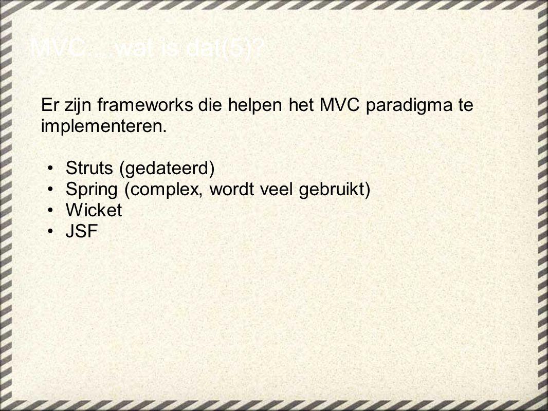 Er zijn frameworks die helpen het MVC paradigma te implementeren. Struts (gedateerd) Spring (complex, wordt veel gebruikt) Wicket JSF MVC....wat is da