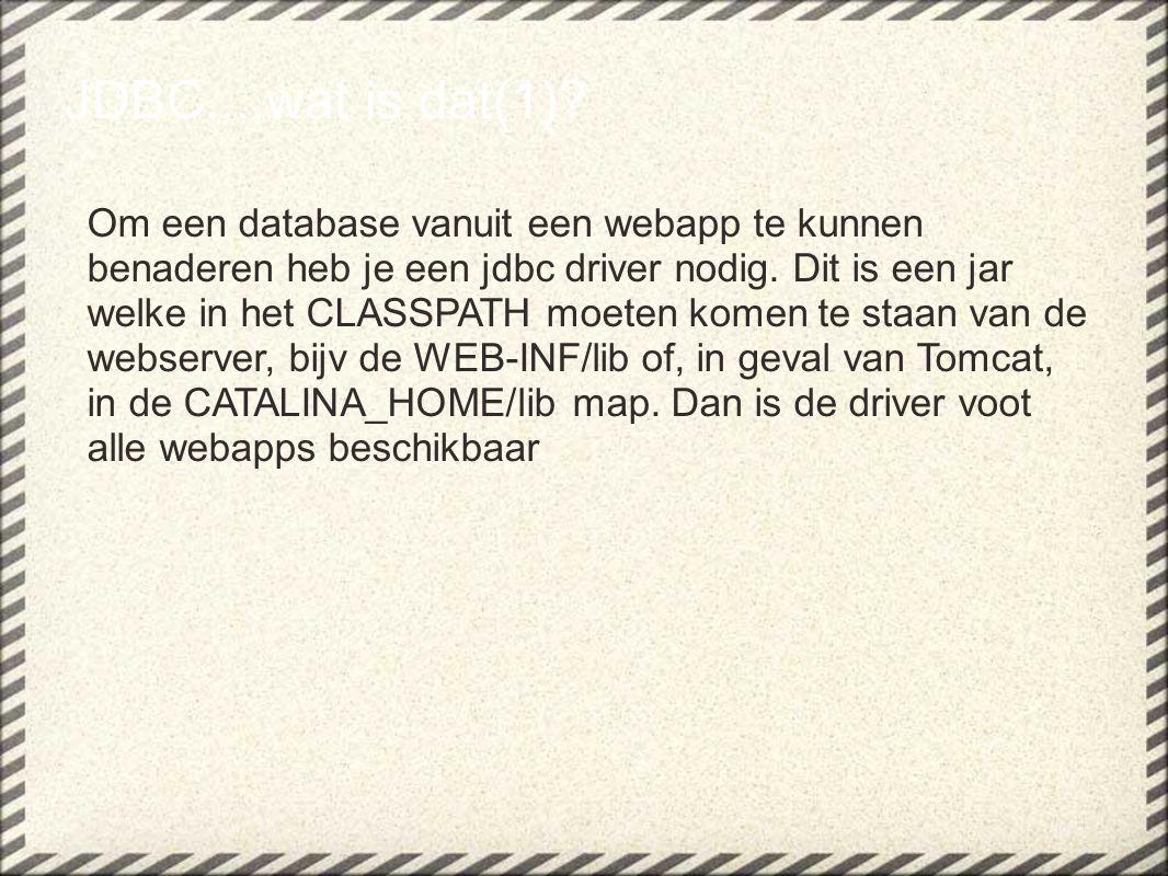 JDBC....wat is dat(1)? Om een database vanuit een webapp te kunnen benaderen heb je een jdbc driver nodig. Dit is een jar welke in het CLASSPATH moete
