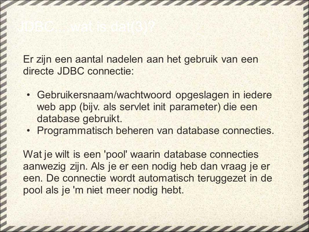 JDBC....wat is dat(3)? Er zijn een aantal nadelen aan het gebruik van een directe JDBC connectie: Gebruikersnaam/wachtwoord opgeslagen in iedere web a