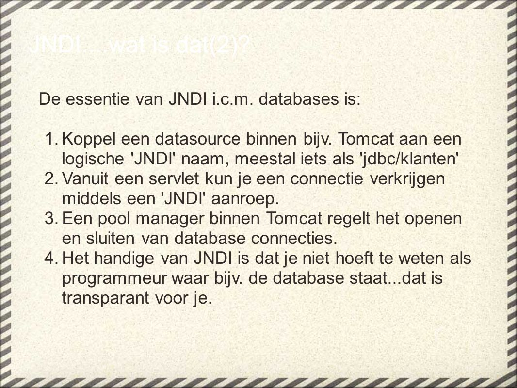 JNDI....wat is dat(2)? De essentie van JNDI i.c.m. databases is: 1.Koppel een datasource binnen bijv. Tomcat aan een logische 'JNDI' naam, meestal iet
