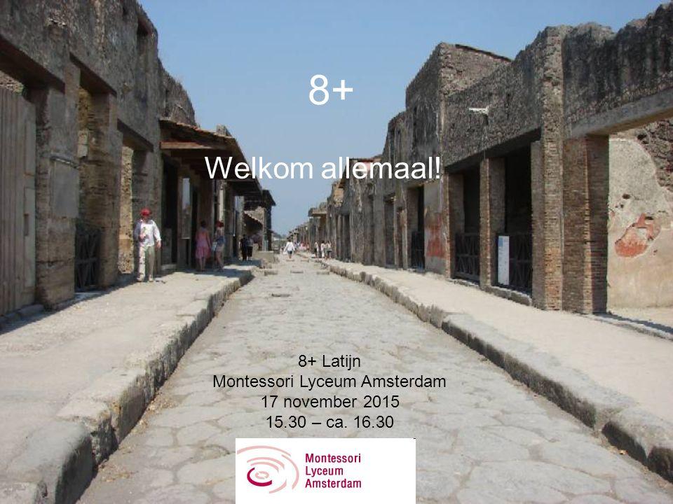 8+ Welkom allemaal! 8+ Latijn Montessori Lyceum Amsterdam 17 november 2015 15.30 – ca. 16.30