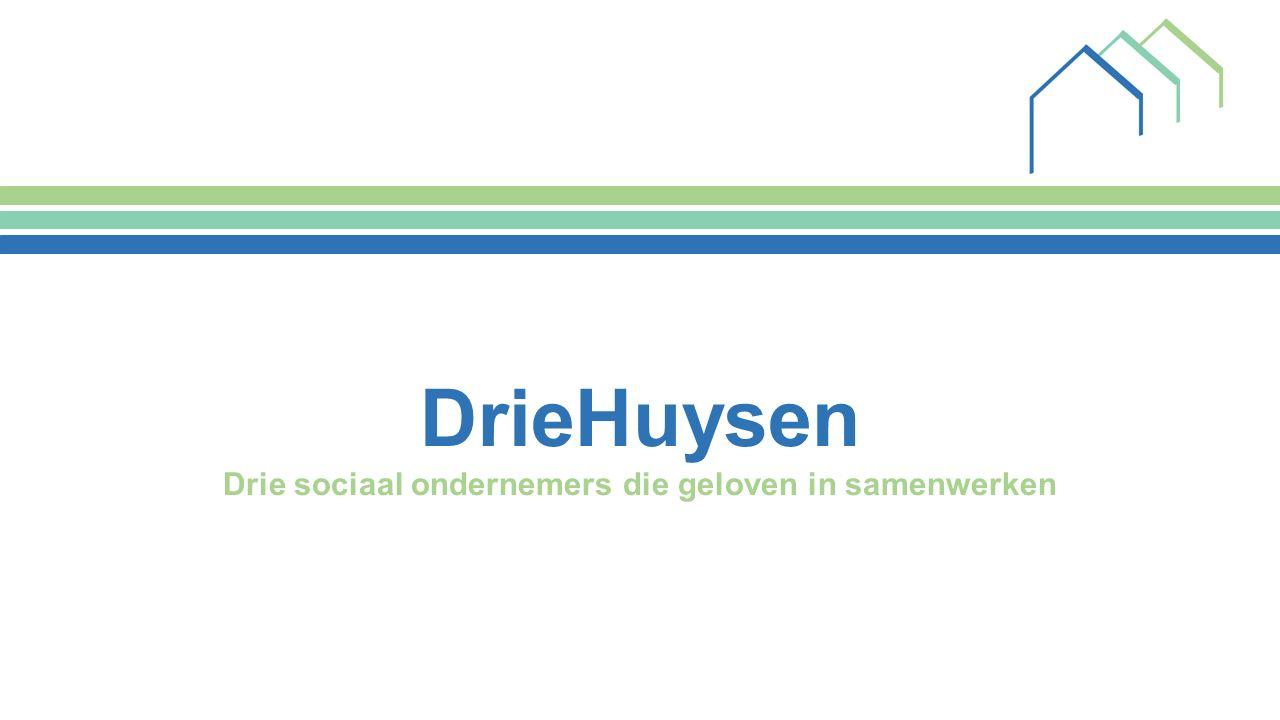 DrieHuysen Drie sociaal ondernemers die geloven in samenwerken