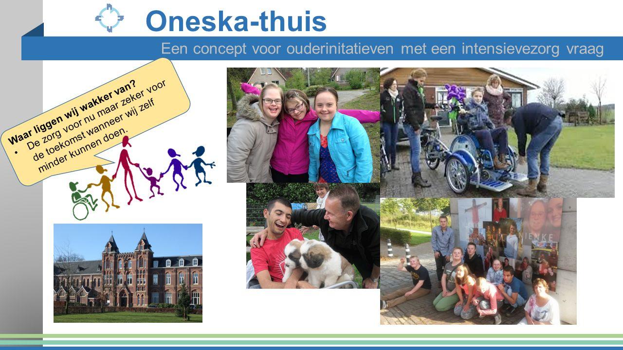 Oneska-thuis Een concept voor ouderinitatieven met een intensievezorg vraag Waar liggen wij wakker van? De zorg voor nu maar zeker voor de toekomst wa
