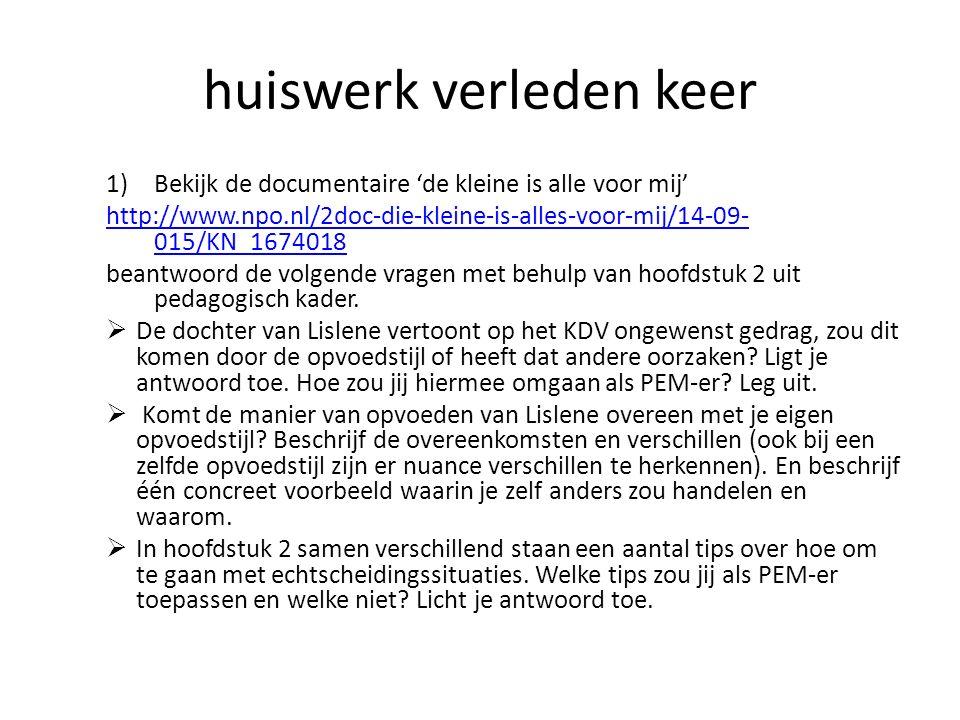 huiswerk verleden keer 1)Bekijk de documentaire 'de kleine is alle voor mij' http://www.npo.nl/2doc-die-kleine-is-alles-voor-mij/14-09- 015/KN_1674018 beantwoord de volgende vragen met behulp van hoofdstuk 2 uit pedagogisch kader.