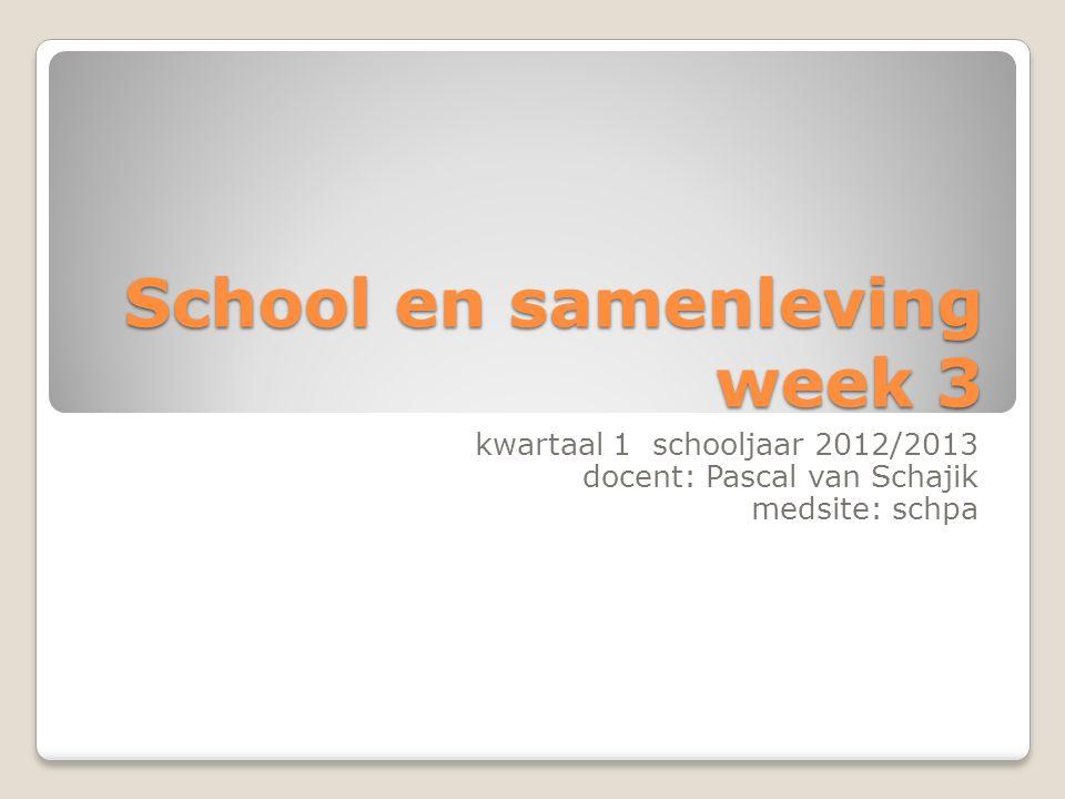 School en samenleving week 3 kwartaal 1 schooljaar 2012/2013 docent: Pascal van Schajik medsite: schpa