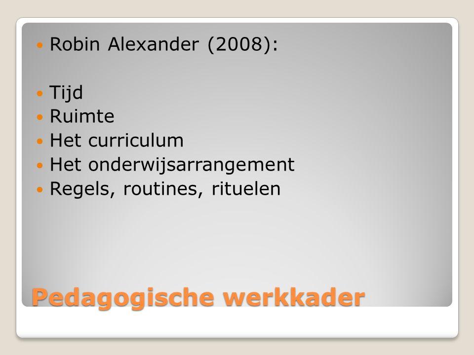Pedagogische werkkader Robin Alexander (2008): Tijd Ruimte Het curriculum Het onderwijsarrangement Regels, routines, rituelen