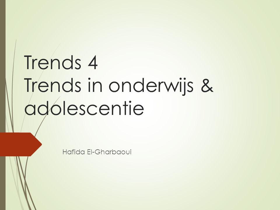 Trends 4 Trends in onderwijs & adolescentie Hafida El-Gharbaoui