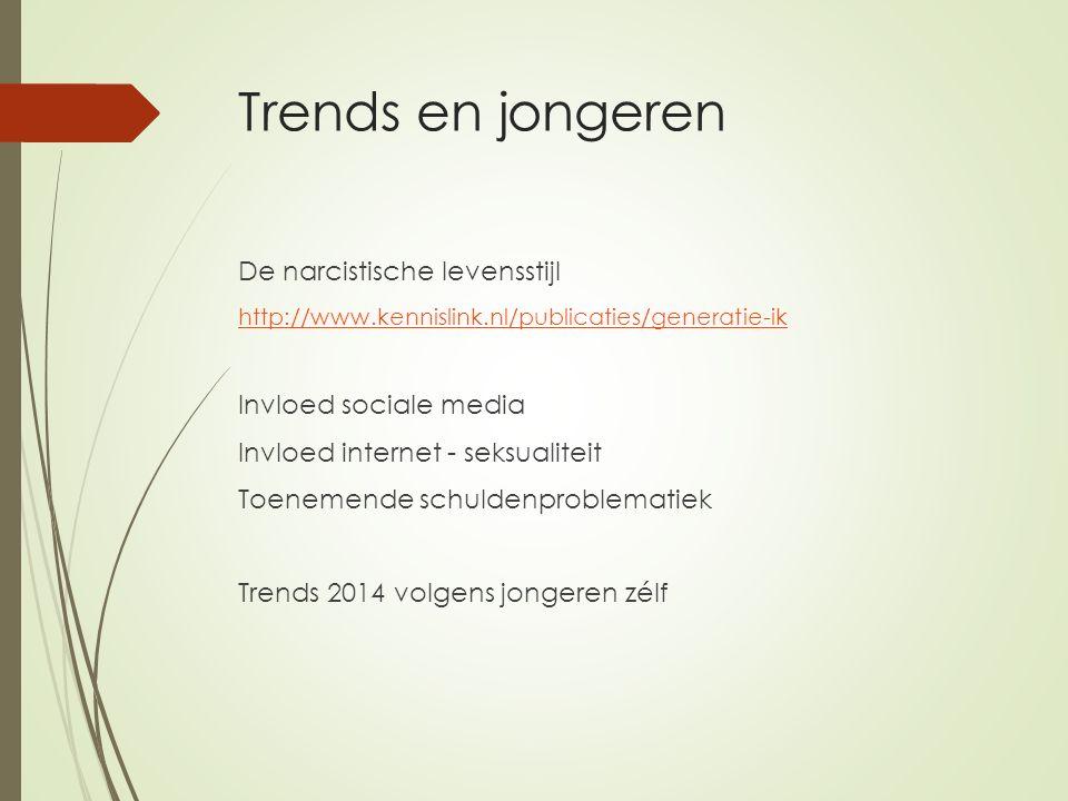 Trends en jongeren De narcistische levensstijl http://www.kennislink.nl/publicaties/generatie-ik Invloed sociale media Invloed internet - seksualiteit Toenemende schuldenproblematiek Trends 2014 volgens jongeren zélf