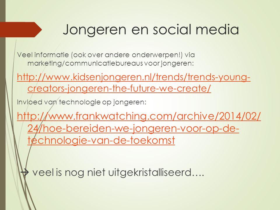 Jongeren en social media Veel informatie (ook over andere onderwerpen!) via marketing/communicatiebureaus voor jongeren: http://www.kidsenjongeren.nl/trends/trends-young- creators-jongeren-the-future-we-create/ Invloed van technologie op jongeren: http://www.frankwatching.com/archive/2014/02/ 24/hoe-bereiden-we-jongeren-voor-op-de- technologie-van-de-toekomst  veel is nog niet uitgekristalliseerd….