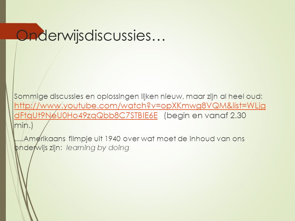 Onderwijsdiscussies… Sommige discussies en oplossingen lijken nieuw, maar zijn al heel oud: http://www.youtube.com/watch v=opXKmwg8VQM&list=WLjg dFtqUt9NeU0Ho49zqQbb8C7STBIE6E (begin en vanaf 2.30 min.) http://www.youtube.com/watch v=opXKmwg8VQM&list=WLjg dFtqUt9NeU0Ho49zqQbb8C7STBIE6E.....Amerikaans filmpje uit 1940 over wat moet de inhoud van ons onderwijs zijn: learning by doing