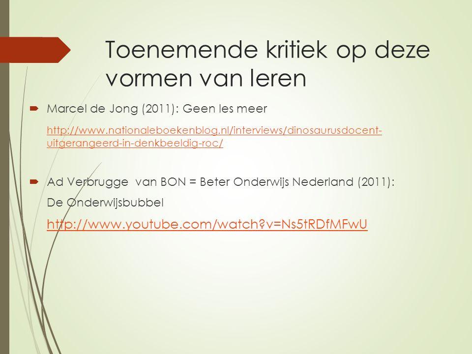 Toenemende kritiek op deze vormen van leren  Marcel de Jong (2011): Geen les meer http://www.nationaleboekenblog.nl/interviews/dinosaurusdocent- uitgerangeerd-in-denkbeeldig-roc/  Ad Verbrugge van BON = Beter Onderwijs Nederland (2011): De Onderwijsbubbel http://www.youtube.com/watch v=Ns5tRDfMFwU
