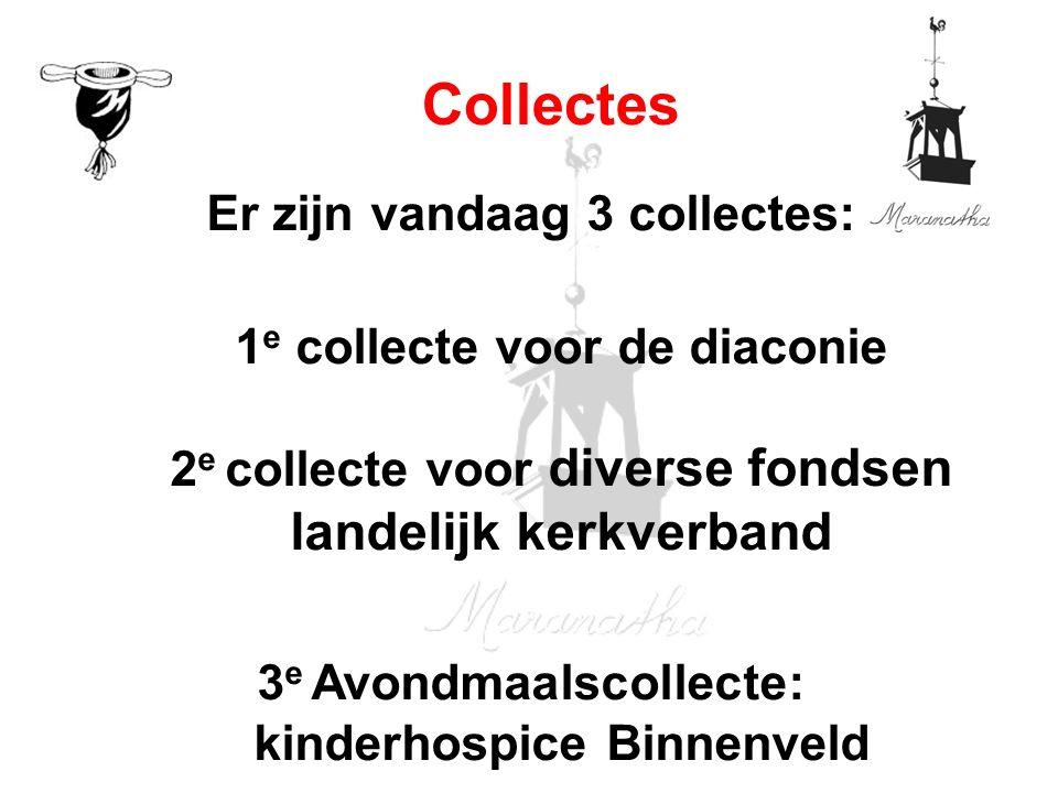 Er zijn vandaag 3 collectes: 1 e collecte voor de diaconie 2 e collecte voor diverse fondsen landelijk kerkverband 3 e Avondmaalscollecte: kinderhospice Binnenveld Collectes