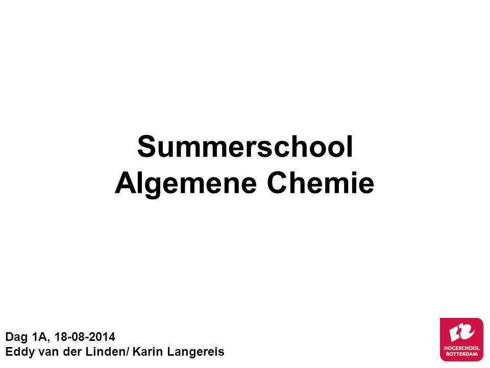 Summerschool Algemene Chemie Dag 1A, 18-08-2014 Eddy van der Linden/ Karin Langereis