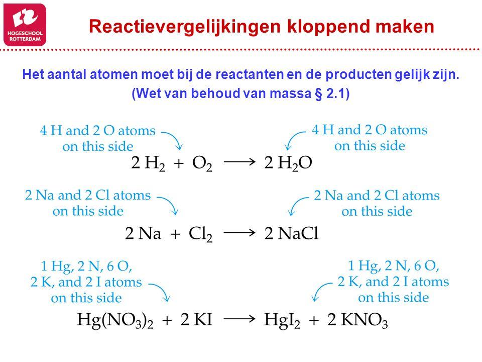 Reactievergelijkingen kloppend maken Het aantal atomen moet bij de reactanten en de producten gelijk zijn. (Wet van behoud van massa § 2.1)