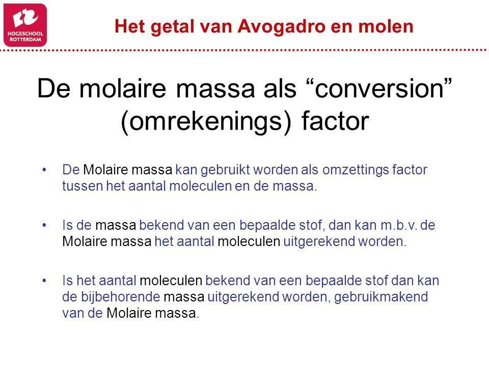 """De molaire massa als """"conversion"""" (omrekenings) factor De Molaire massa kan gebruikt worden als omzettings factor tussen het aantal moleculen en de ma"""