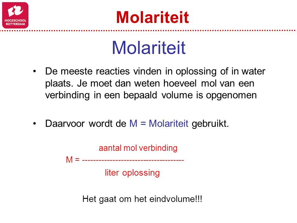 Molariteit De meeste reacties vinden in oplossing of in water plaats. Je moet dan weten hoeveel mol van een verbinding in een bepaald volume is opgeno