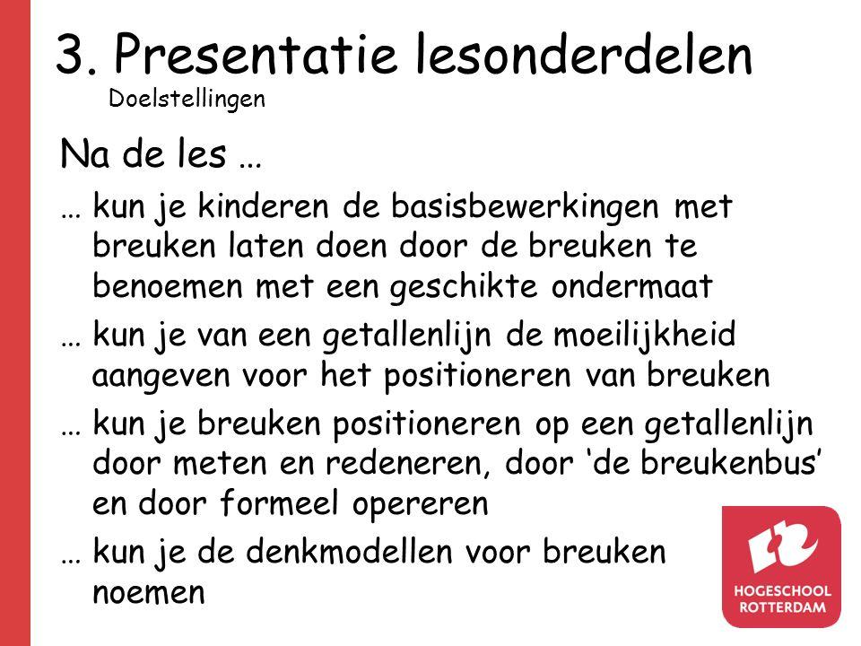 3. Presentatie lesonderdelen Na de les … … kun je kinderen de basisbewerkingen met breuken laten doen door de breuken te benoemen met een geschikte on