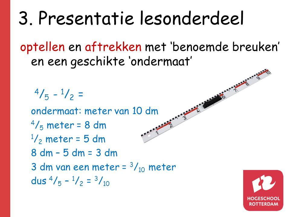 3. Presentatie lesonderdeel optellen en aftrekken met 'benoemde breuken' en een geschikte 'ondermaat' 4 / 5 - 1 / 2 = ondermaat: meter van 10 dm 4 / 5