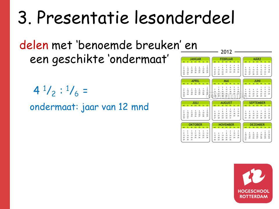 3. Presentatie lesonderdeel delen met 'benoemde breuken' en een geschikte 'ondermaat' 4 1 / 2 : 1 / 6 = ondermaat: jaar van 12 mnd