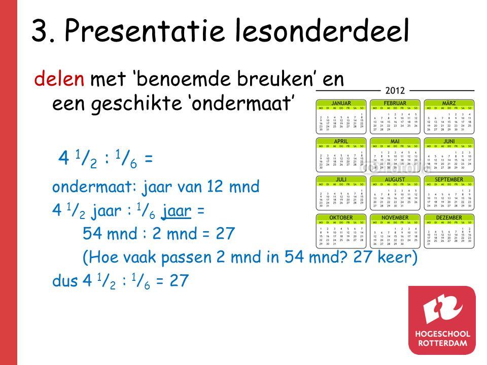 3. Presentatie lesonderdeel delen met 'benoemde breuken' en een geschikte 'ondermaat' 4 1 / 2 : 1 / 6 = ondermaat: jaar van 12 mnd 4 1 / 2 jaar : 1 /