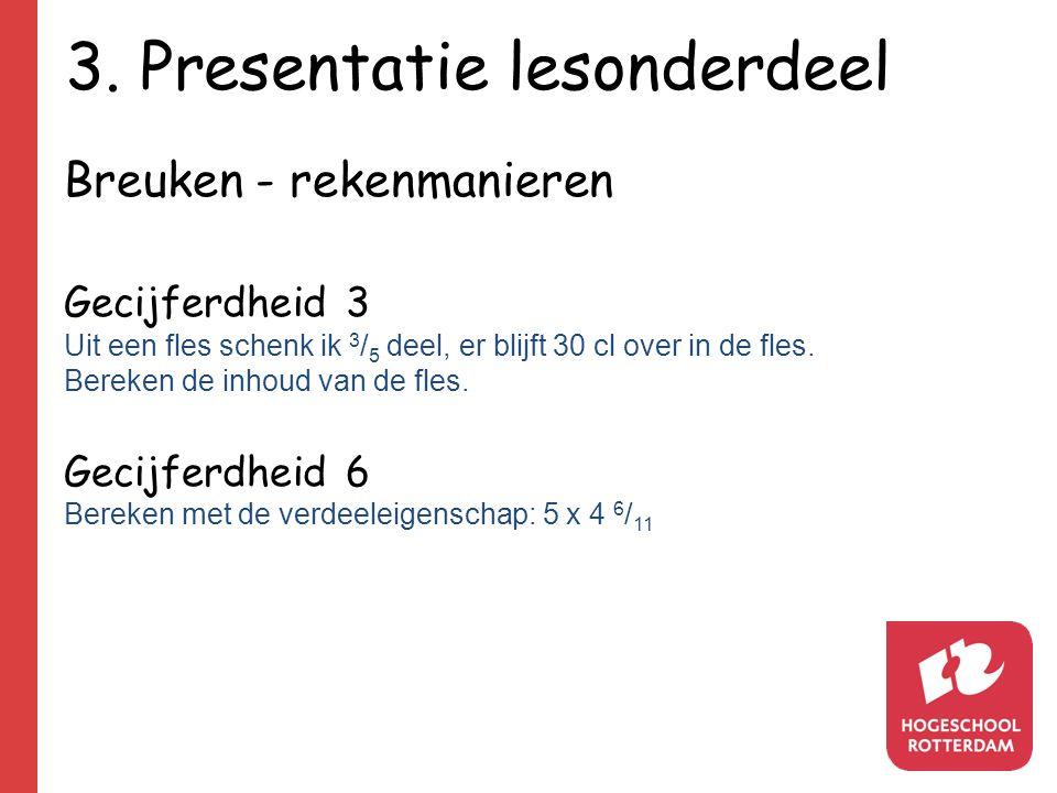 3. Presentatie lesonderdeel Breuken - rekenmanieren Gecijferdheid 3 Uit een fles schenk ik 3 / 5 deel, er blijft 30 cl over in de fles. Bereken de inh