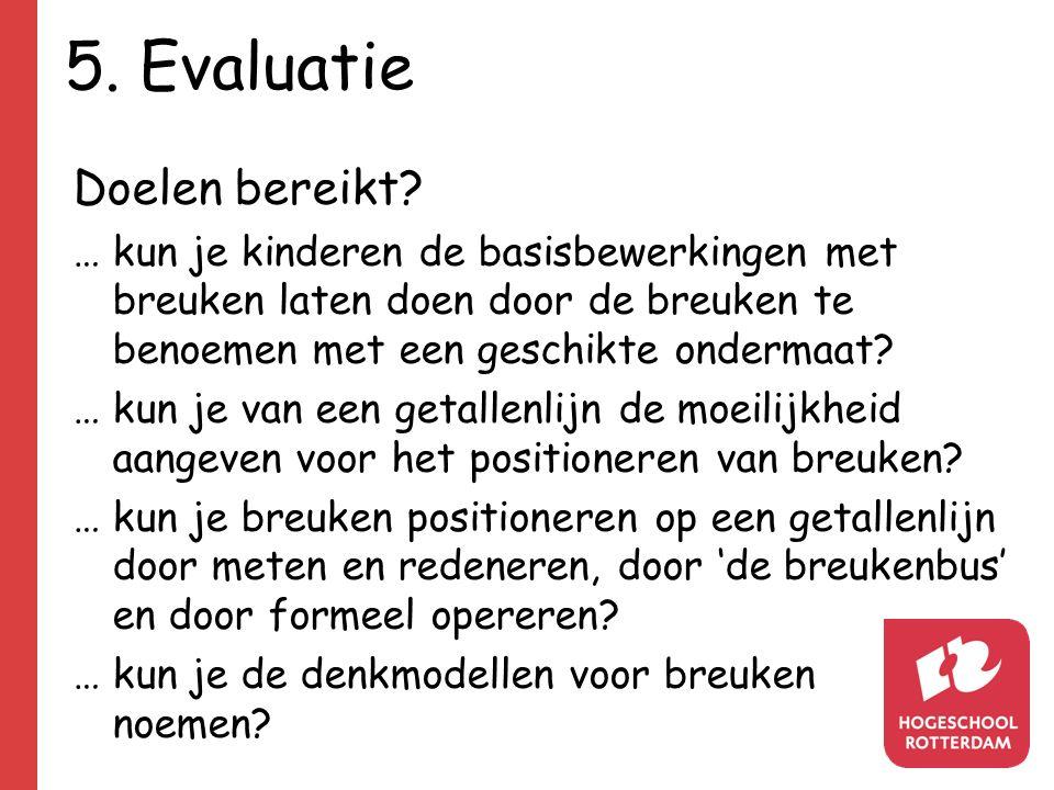 5. Evaluatie Doelen bereikt? … kun je kinderen de basisbewerkingen met breuken laten doen door de breuken te benoemen met een geschikte ondermaat? … k