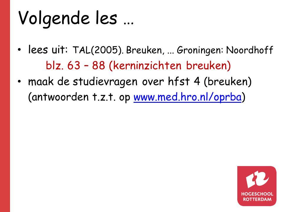 Volgende les … lees uit: TAL(2005).Breuken,... Groningen: Noordhoff blz.