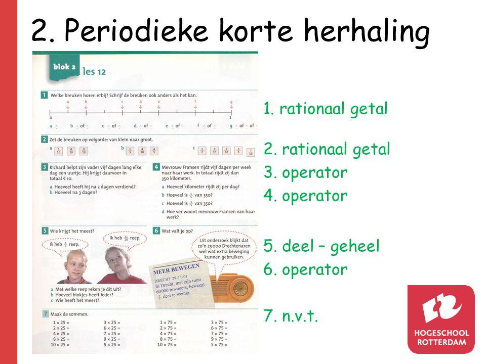 2. Periodieke korte herhaling 1. rationaal getal 2. rationaal getal 3. operator 4. operator 5. deel – geheel 6. operator 7. n.v.t.