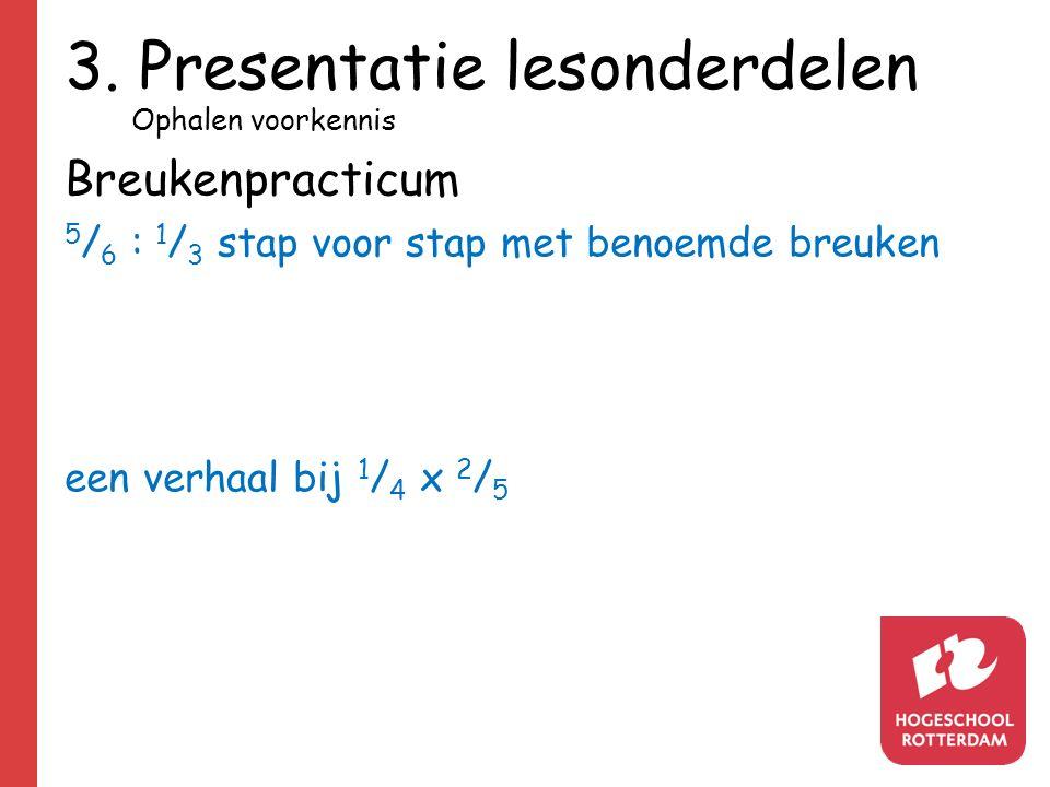 3. Presentatie lesonderdelen Breukenpracticum 5 / 6 : 1 / 3 stap voor stap met benoemde breuken een verhaal bij 1 / 4 x 2 / 5 Ophalen voorkennis