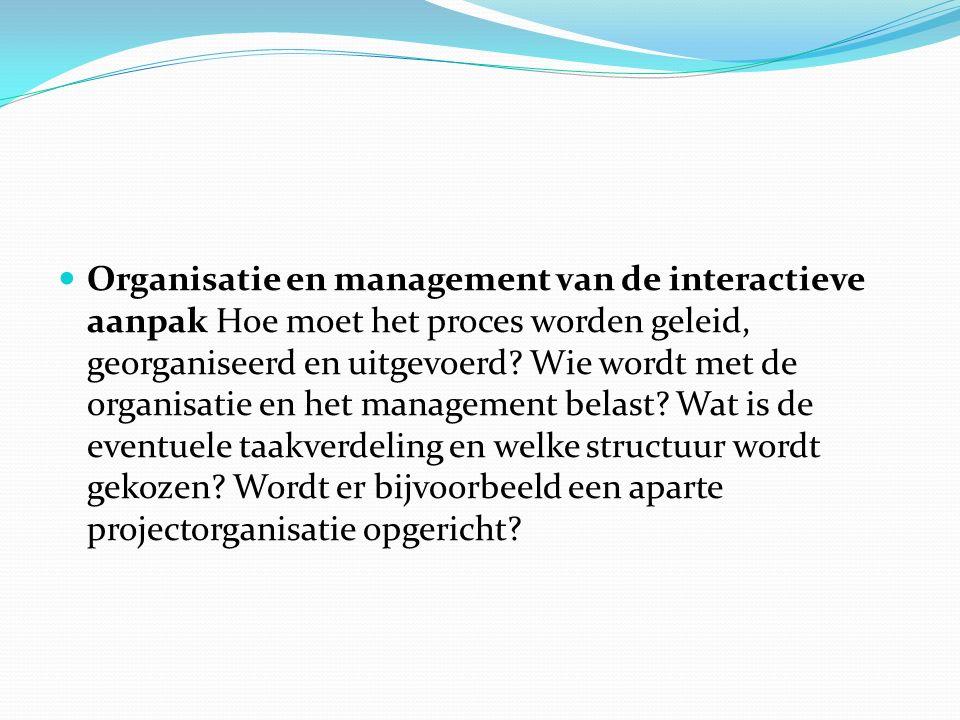 Organisatie en management van de interactieve aanpak Hoe moet het proces worden geleid, georganiseerd en uitgevoerd? Wie wordt met de organisatie en h
