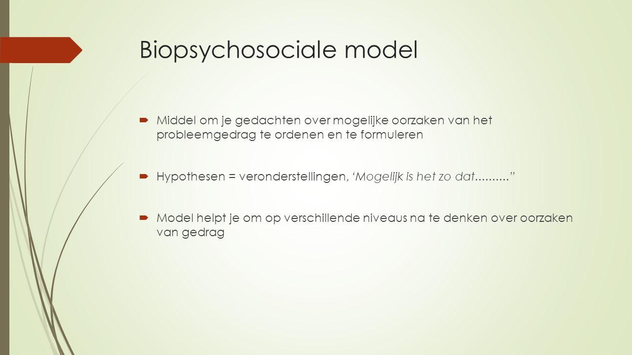 Biopsychosociale model  Middel om je gedachten over mogelijke oorzaken van het probleemgedrag te ordenen en te formuleren  Hypothesen = veronderstel