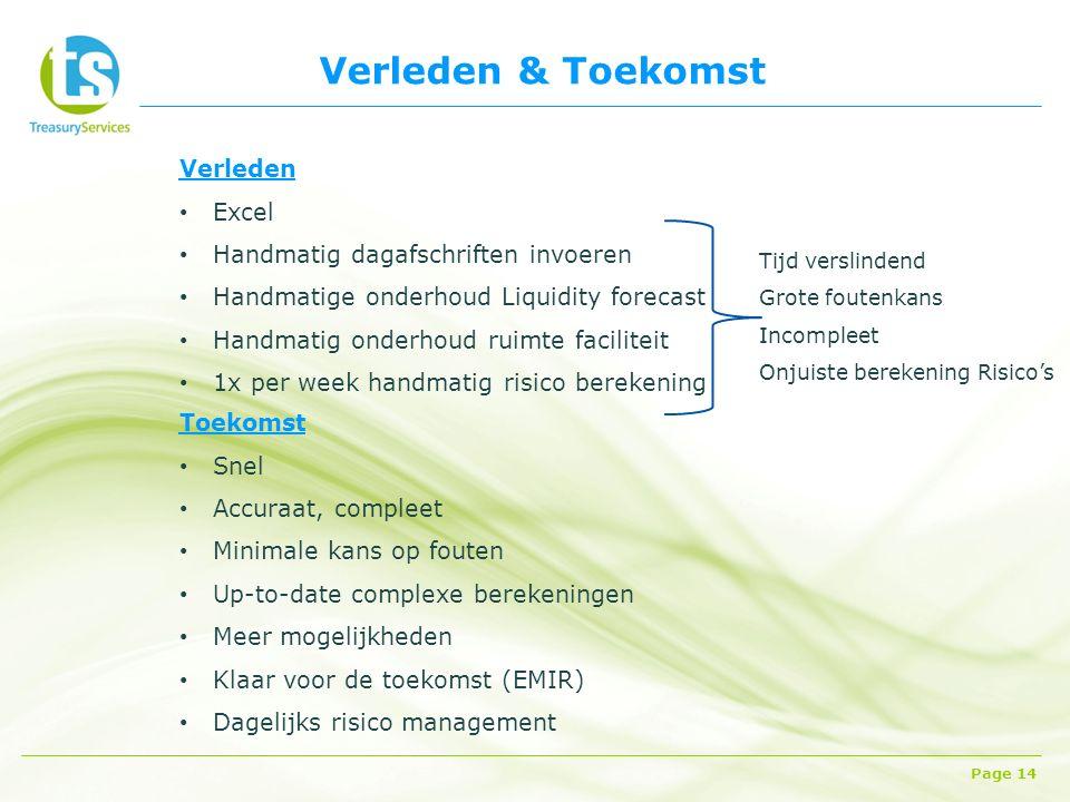 Verleden & Toekomst Page 14 Verleden Excel Handmatig dagafschriften invoeren Handmatige onderhoud Liquidity forecast Handmatig onderhoud ruimte faciliteit 1x per week handmatig risico berekening Tijd verslindend Grote foutenkans Incompleet Onjuiste berekening Risico's Toekomst Snel Accuraat, compleet Minimale kans op fouten Up-to-date complexe berekeningen Meer mogelijkheden Klaar voor de toekomst (EMIR) Dagelijks risico management