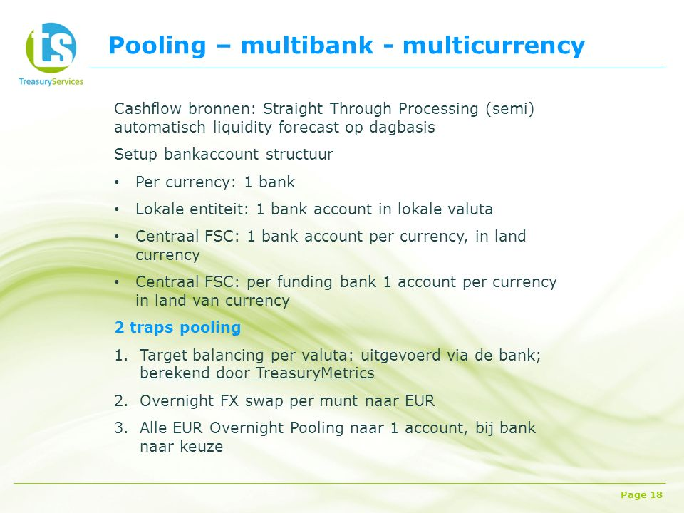 Pooling – multibank - multicurrency Page 18 Cashflow bronnen: Straight Through Processing (semi) automatisch liquidity forecast op dagbasis Setup bank