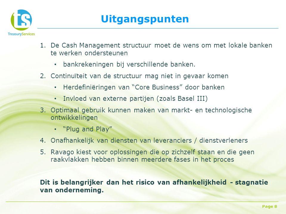 Uitgangspunten Page 8 1.De Cash Management structuur moet de wens om met lokale banken te werken ondersteunen bankrekeningen bij verschillende banken.