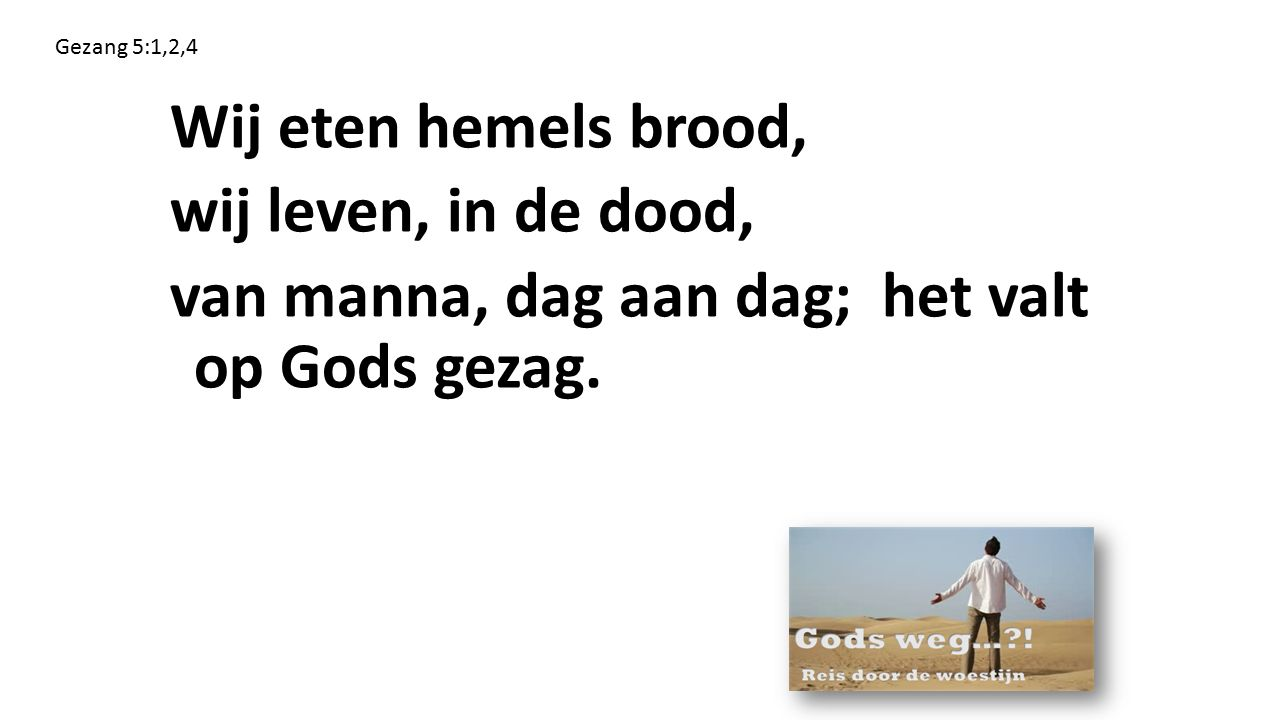 Wij eten hemels brood, wij leven, in de dood, van manna, dag aan dag; het valt op Gods gezag. Gezang 5:1,2,4